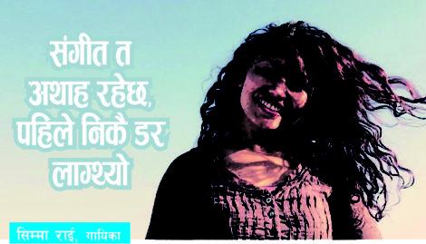 संगीत अथाह रहेछ, पहिले डर लाग्थ्यो, अहिले त्यही कुरा रमाइलो लाग्छ: सिम्मा राई, गायिका